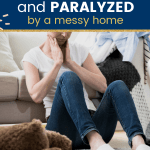 Overwhelmed exhausted woman feeling tired of cleaning in her messy house sitting on the floor with toys and laundry lying around her with text overwhelmed and paralyzed by a messy home