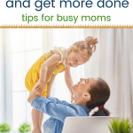 Mom smiling and holding erh daughter up in the air with text slow down and get more done tips for busy moms