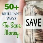 "Close up of a coin Jar labeled ""save"" text overlay 50+ Brilliant Ways To Save Money"