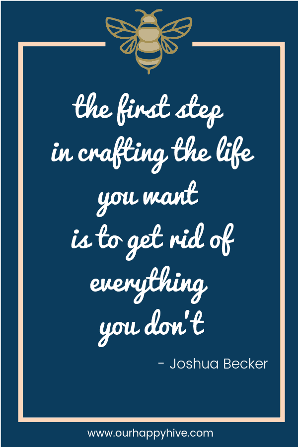 The first step in crafting the life you want is to get rid of everything you don't. - Joshua Becker