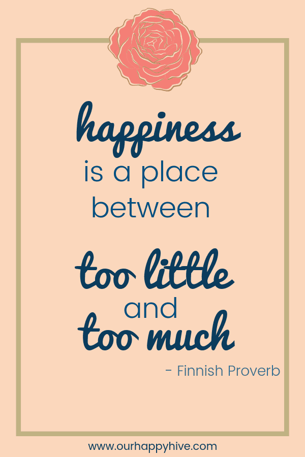 Happiness is a place between too little and too much. - Finnish Proverb
