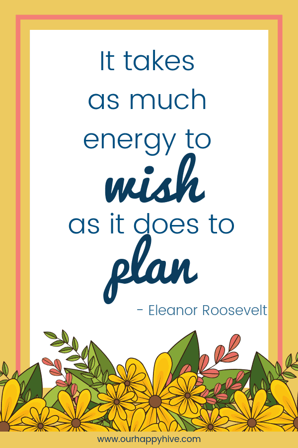 It takes as much energy to wish as it does to plan. - Eleanor Roosevelt