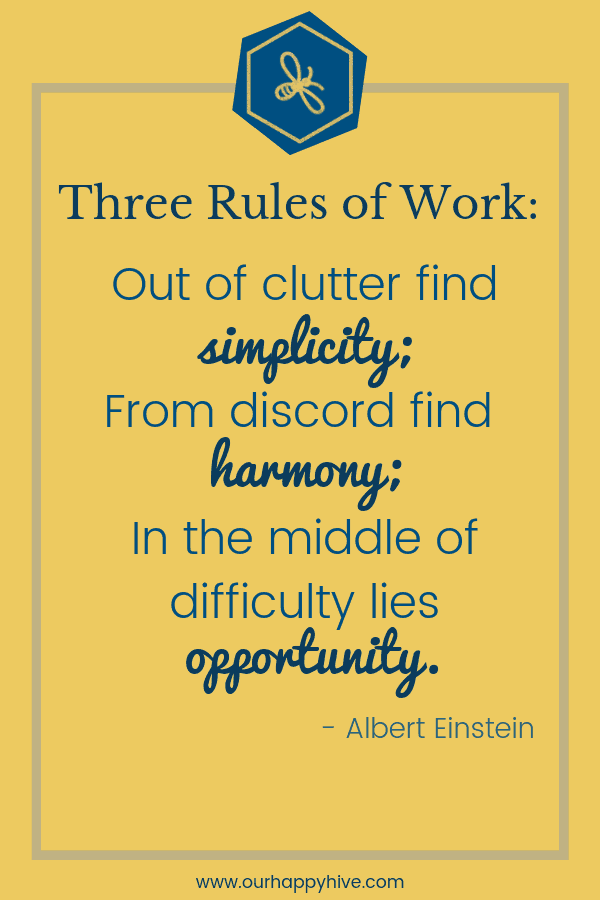 Three Rules of Work: Out of clutter find simplicity; From discord find harmony; In the middle of difficulty lies opportunity ~ Albert Einstein …. Out of clutter find simplicity. – Albert Einstein