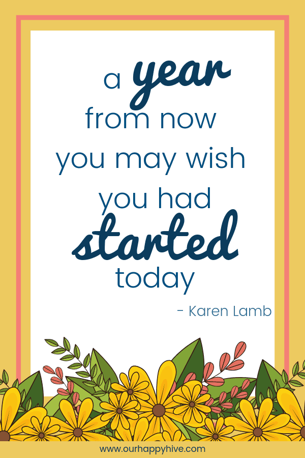 A year from now you may wish you had started today. - Karen Lamb